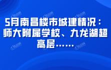 5月南昌楼市城建情况:师大附属学校、九龙湖超高层……