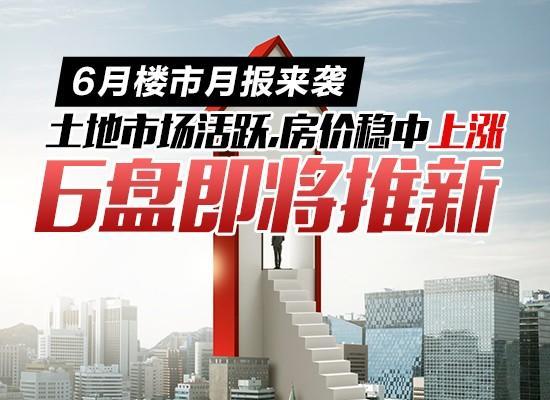 6月樓市月報來襲:土地市場活躍,房價穩中上漲,6盤即將推新!