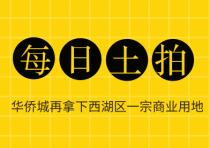 【楼盘网早报2019.9.21】华侨城再拿下西湖区一宗商业用地