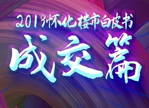 2019怀化楼市白皮书-成交篇丨城南高铁新城版块持续大卖领跑怀化楼市!