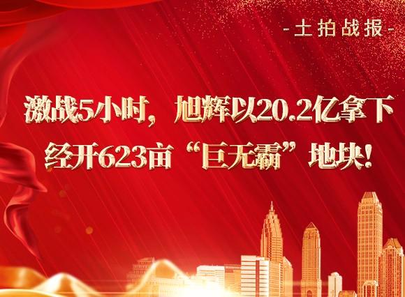 """【土拍战报】激战5小时,旭辉以20.2亿拿下经开623亩""""巨无霸""""地块!"""