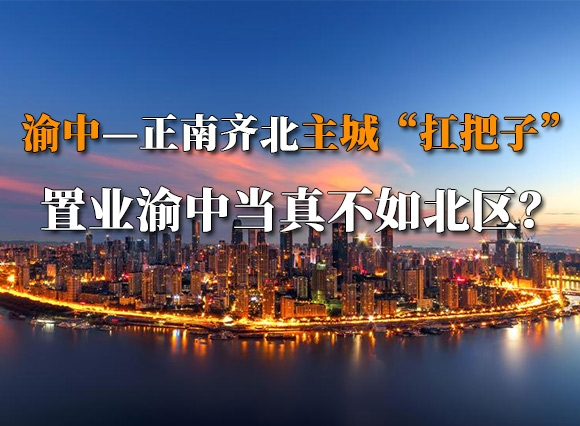 """深度剖析渝中区:正南齐北的主城""""扛把子"""" 置业渝中当真不如北区?"""