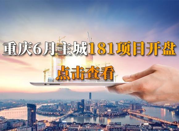 重庆主城区6月预计有181个项目新开盘(加推)