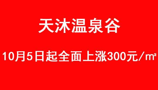 重大通知丨天沐温泉谷10月5日全面上涨300元/㎡!