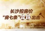 """楼周刊第190期:长沙控房价 """"房七条""""雷霆出击"""