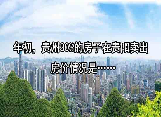 年初,贵州30%的房子在贵阳卖出,房价情况是…