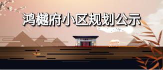 """关于对阜阳鸿辉置业有限公司""""鸿樾府""""小区规划方案的公示"""