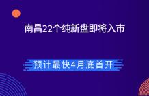 南昌22个纯新盘即将入市,预计最快4月底首开