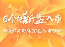 南昌6月将有26盘入市推新,6个纯新盘入市!