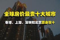 全球房价最贵十大城市,香港、上海、深圳和北京跻身前十