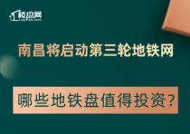 【樓盤網早報2020.8.7】南昌將啟動第三輪地鐵網,哪些地鐵盤值得投資?