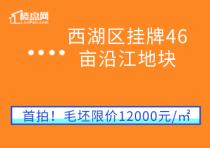 【楼盘网早报2020.8.9】西湖区挂牌46亩沿江地块,毛坯限价12000元/㎡