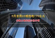 9月首周23城拍地770亿元 多城土地竞拍冷热分明