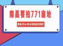 南昌要拍771亩地,要建6万㎡的全球商品贸易港!