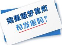南昌绿梦首府有发展吗?昌南潜力新股!