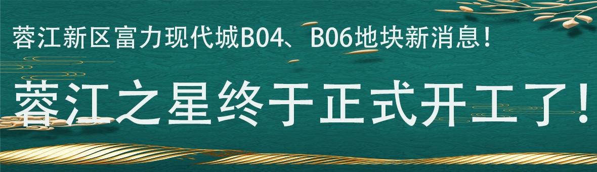 蓉江新区富力现代城B04、B06地块新消息!蓉江之星终于正式开工了!