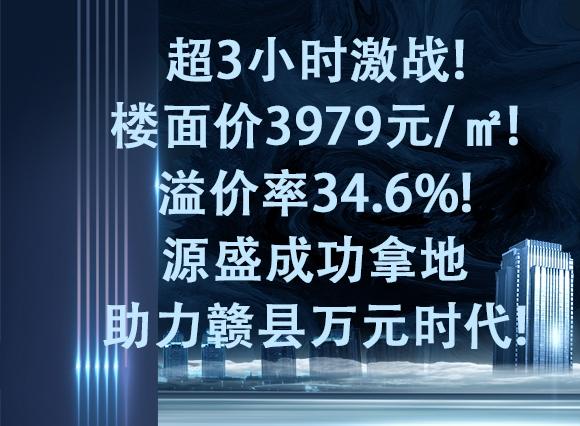 超3小时激战!楼面价3979元/㎡!溢价率34.6%!源盛成功拿地助力赣县万元时代!