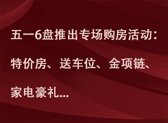 赣州五一6大盘推出专场购房活动:特价房、送车位、送金项链、送家电豪礼...