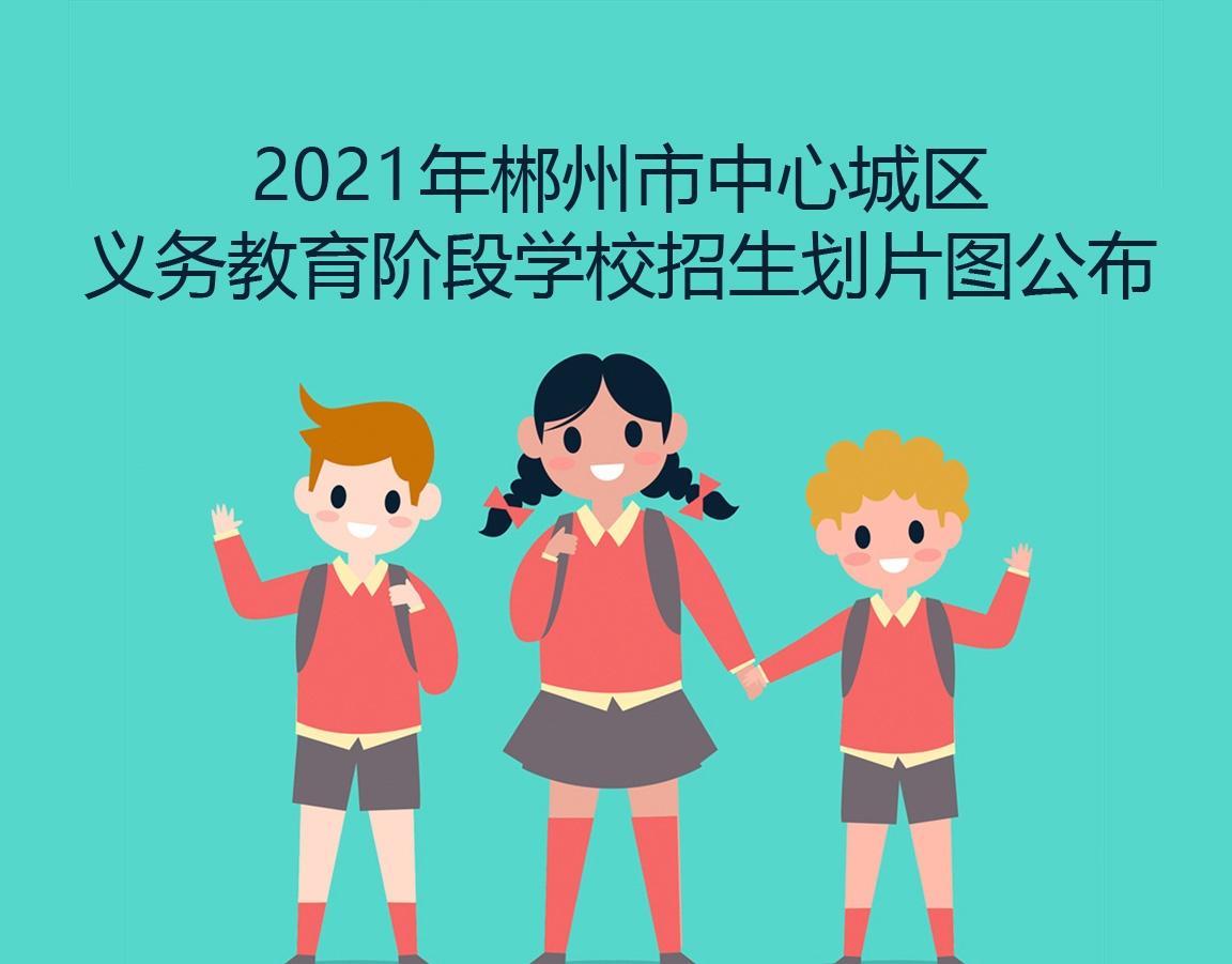 最新!郴州市中心城区2021年中小学新生入学划片公布