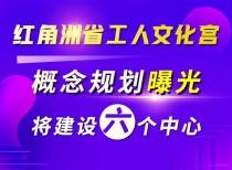 紅角洲省工人文化宮概念規劃曝光!將建設六個中心